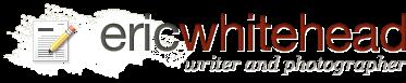 Eric Whitehead - Writer and Photographer